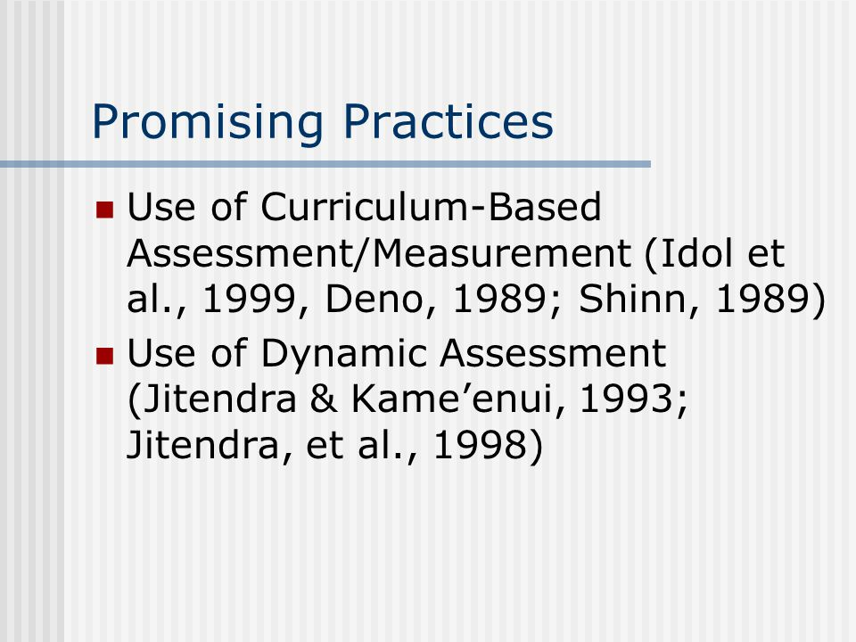 Promising Practices Use of Curriculum-Based Assessment/Measurement (Idol et al., 1999, Deno, 1989; Shinn, 1989) Use of Dynamic Assessment (Jitendra & Kame'enui, 1993; Jitendra, et al., 1998)