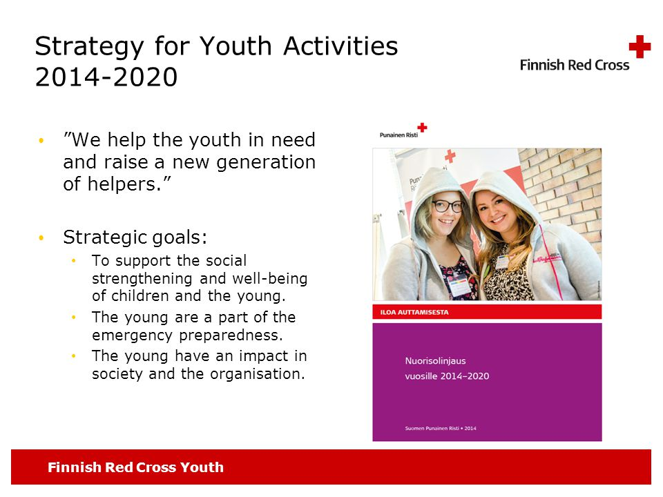 Finnish Red Cross Youth Strategy for Youth Activities 2014-2020 We help the youth in need and raise a new generation of helpers. Strategic goals: To support the social strengthening and well-being of children and the young.