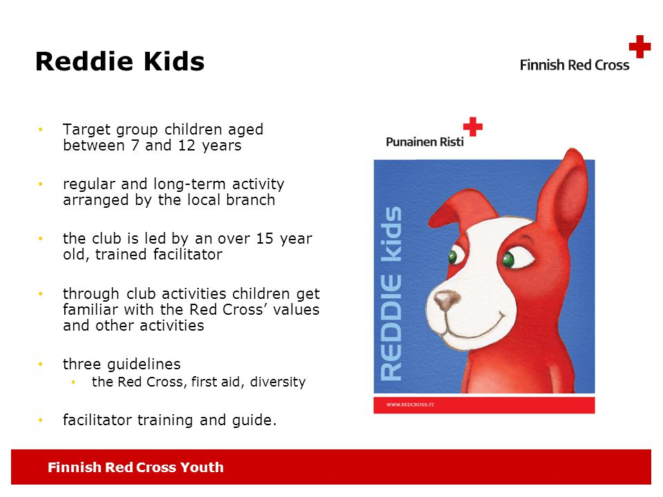Finnish Red Cross Youth Reddie Kids Target group children aged between 7 and 12 years regular and long-term activity arranged by the local branch the