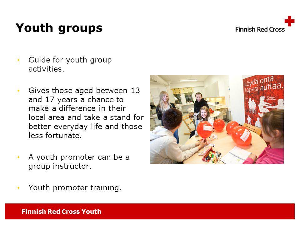 Finnish Red Cross Youth Youth groups Guide for youth group activities. Gives those aged between 13 and 17 years a chance to make a difference in their