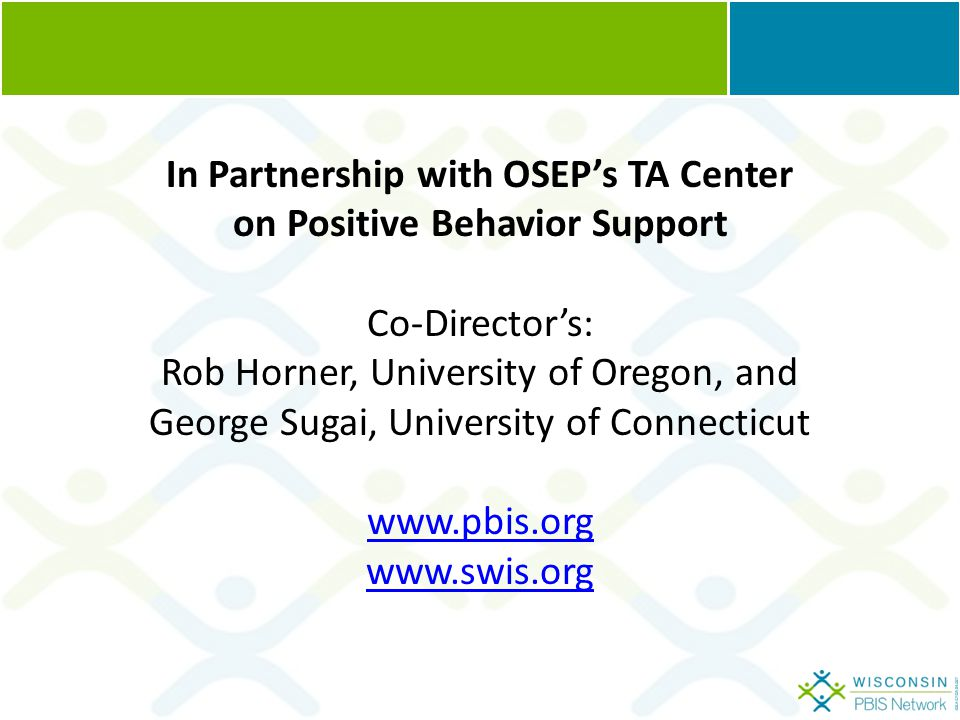 In Partnership with OSEP's TA Center on Positive Behavior Support Co-Director's: Rob Horner, University of Oregon, and George Sugai, University of Connecticut www.pbis.org www.swis.org
