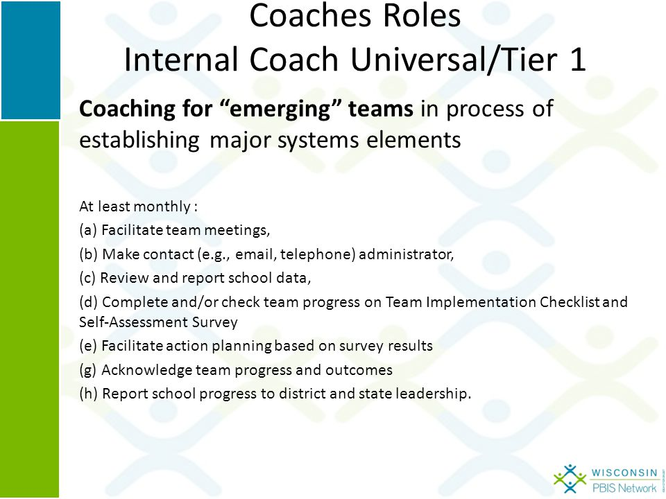 Coaches Roles Internal Coach Universal/Tier 1 Coaching for emerging teams in process of establishing major systems elements At least monthly : (a) Facilitate team meetings, (b) Make contact (e.g., email, telephone) administrator, (c) Review and report school data, (d) Complete and/or check team progress on Team Implementation Checklist and Self-Assessment Survey (e) Facilitate action planning based on survey results (g) Acknowledge team progress and outcomes (h) Report school progress to district and state leadership.