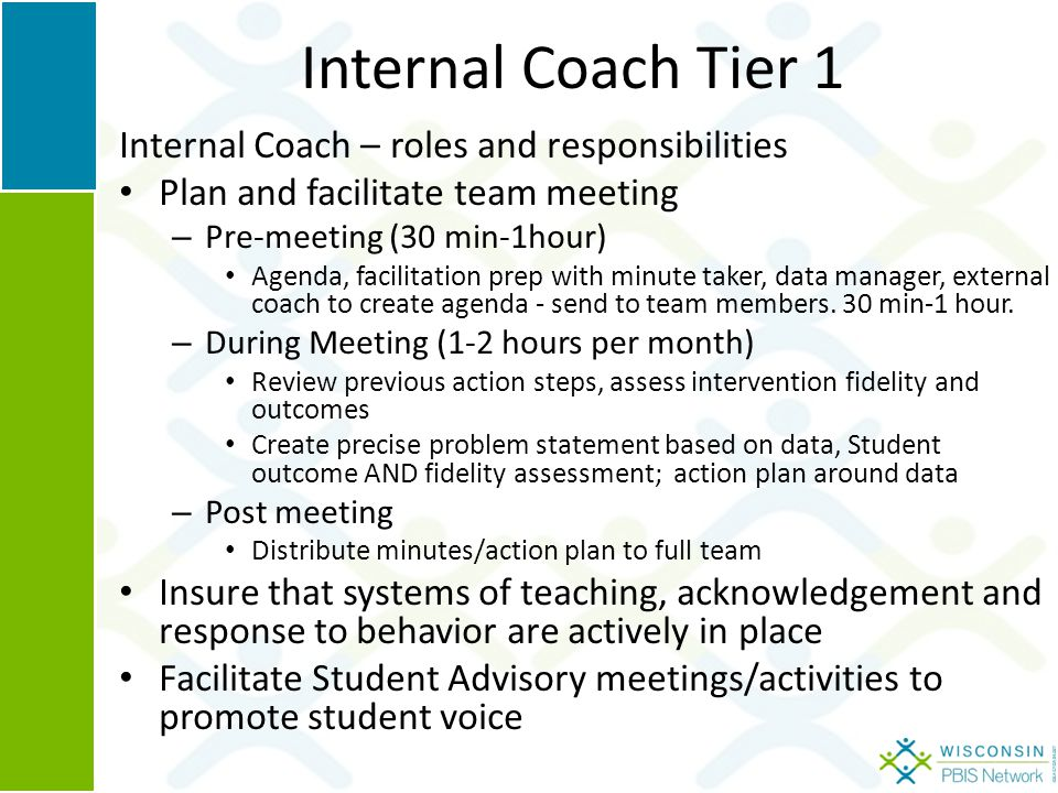 Internal Coach Tier 1 Internal Coach – roles and responsibilities Plan and facilitate team meeting – Pre-meeting (30 min-1hour) Agenda, facilitation prep with minute taker, data manager, external coach to create agenda - send to team members.