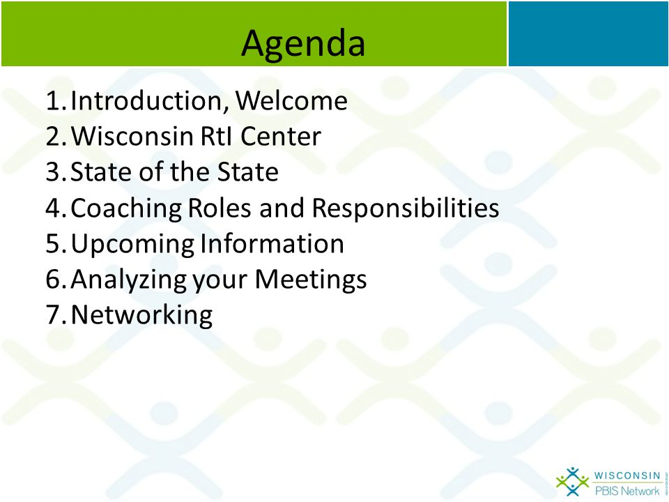 Agenda 1.Introduction, Welcome 2.Wisconsin RtI Center 3.State of the State 4.Coaching Roles and Responsibilities 5.Upcoming Information 6.Analyzing your Meetings 7.Networking