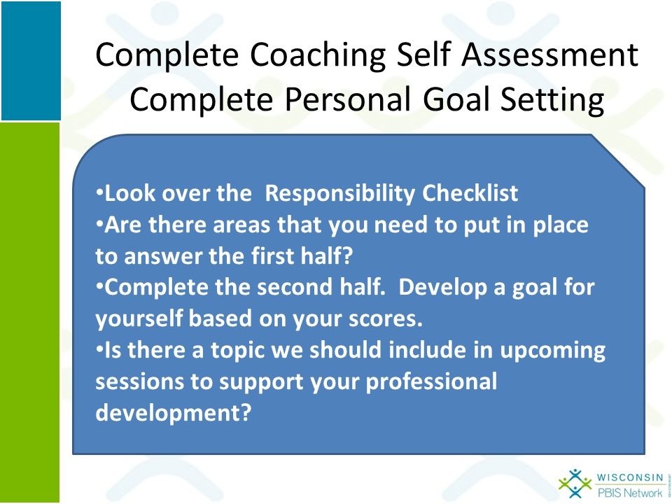Complete Coaching Self Assessment Complete Personal Goal Setting Look over the Responsibility Checklist Are there areas that you need to put in place to answer the first half.