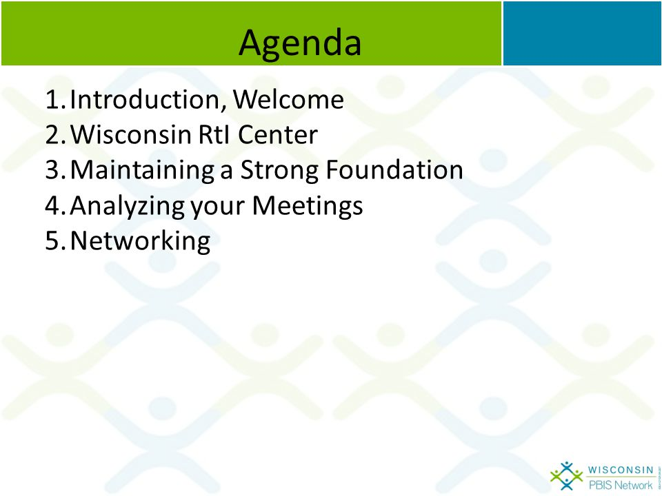 Agenda 1.Introduction, Welcome 2.Wisconsin RtI Center 3.Maintaining a Strong Foundation 4.Analyzing your Meetings 5.Networking