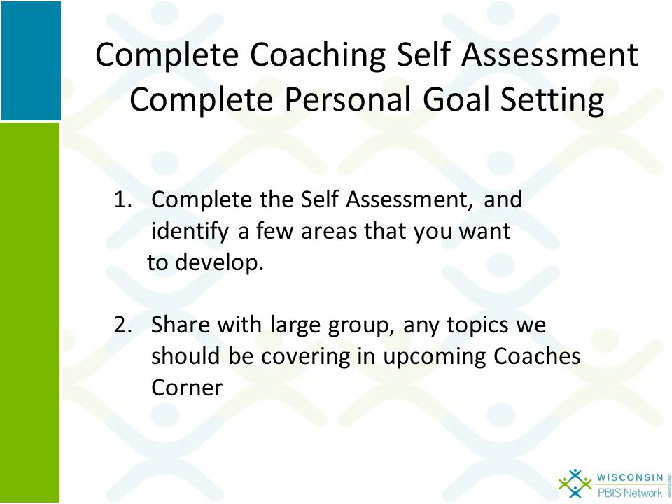 Complete Coaching Self Assessment Complete Personal Goal Setting 1.Complete the Self Assessment, and identify a few areas that you want to develop.