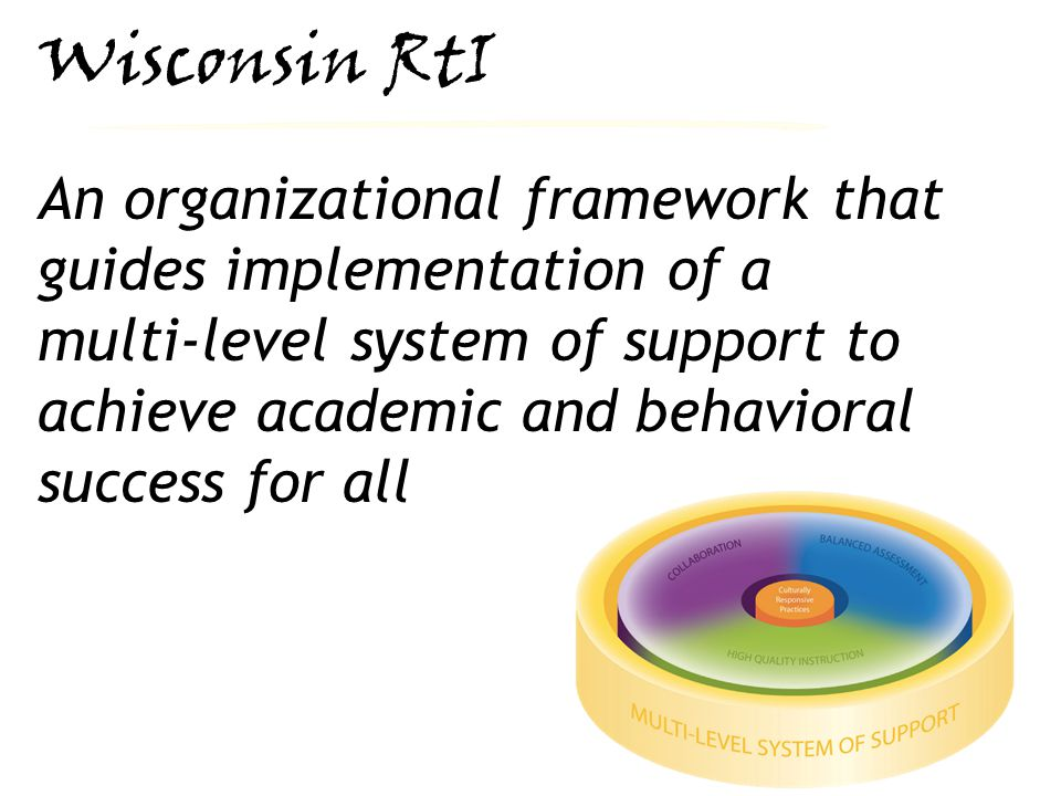 RtI Definition Wisconsin RtI An organizational framework that guides implementation of a multi-level system of support to achieve academic and behavioral success for all