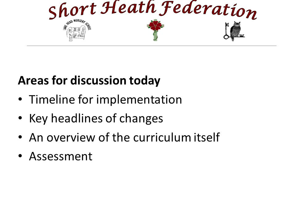 Areas for discussion today Timeline for implementation Key headlines of changes An overview of the curriculum itself Assessment