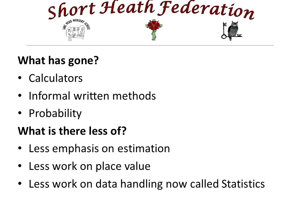 What has gone? Calculators Informal written methods Probability What is there less of? Less emphasis on estimation Less work on place value Less work