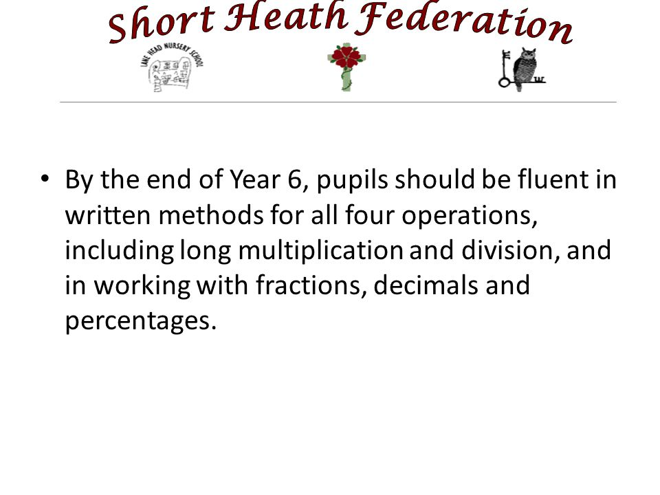 By the end of Year 6, pupils should be fluent in written methods for all four operations, including long multiplication and division, and in working with fractions, decimals and percentages.