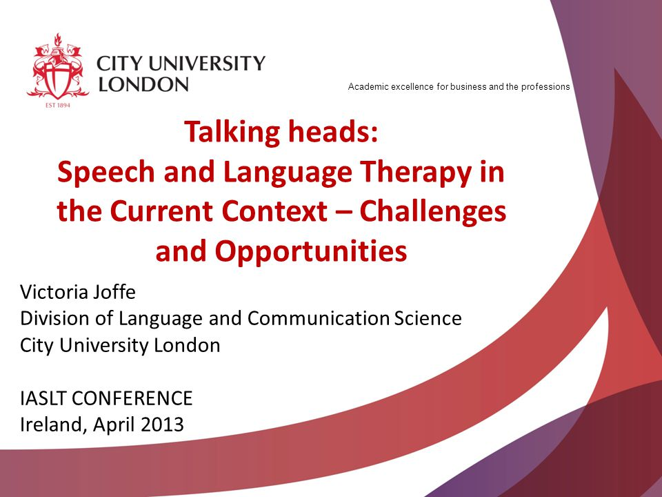 Academic excellence for business and the professions Talking heads: Speech and Language Therapy in the Current Context – Challenges and Opportunities Victoria Joffe Division of Language and Communication Science City University London IASLT CONFERENCE Ireland, April 2013