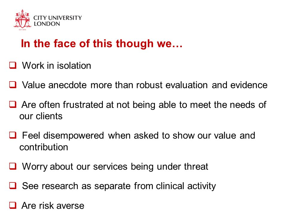 In the face of this though we…  Work in isolation  Value anecdote more than robust evaluation and evidence  Are often frustrated at not being able to meet the needs of our clients  Feel disempowered when asked to show our value and contribution  Worry about our services being under threat  See research as separate from clinical activity  Are risk averse  Stagnate with for example, use of assessment materials, service delivery models, CPD, collaborative and integrated partnerships etc
