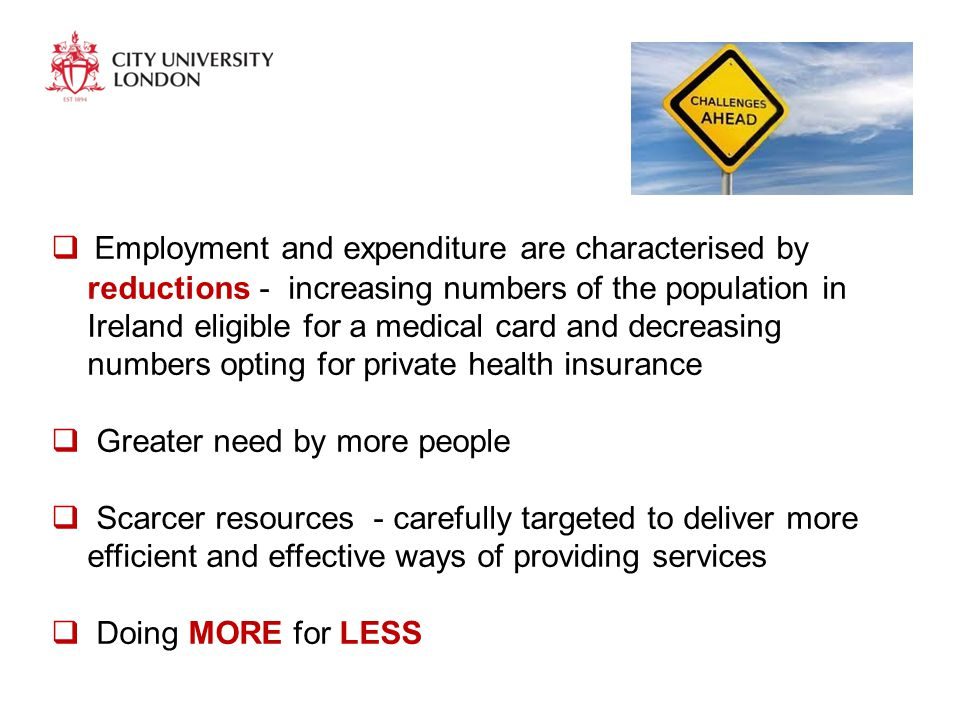  Employment and expenditure are characterised by reductions - increasing numbers of the population in Ireland eligible for a medical card and decreasing numbers opting for private health insurance  Greater need by more people  Scarcer resources - carefully targeted to deliver more efficient and effective ways of providing services  Doing MORE for LESS