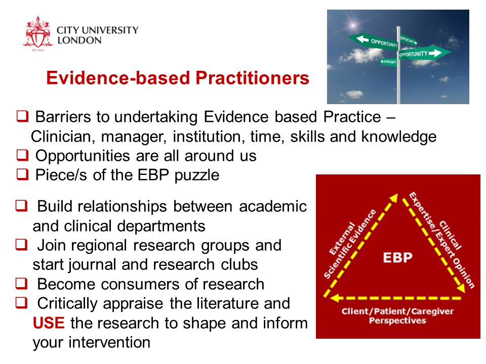  Barriers to undertaking Evidence based Practice – Clinician, manager, institution, time, skills and knowledge  Opportunities are all around us  Piece/s of the EBP puzzle Evidence-based Practitioners  Build relationships between academic and clinical departments  Join regional research groups and start journal and research clubs  Become consumers of research  Critically appraise the literature and USE the research to shape and inform your intervention