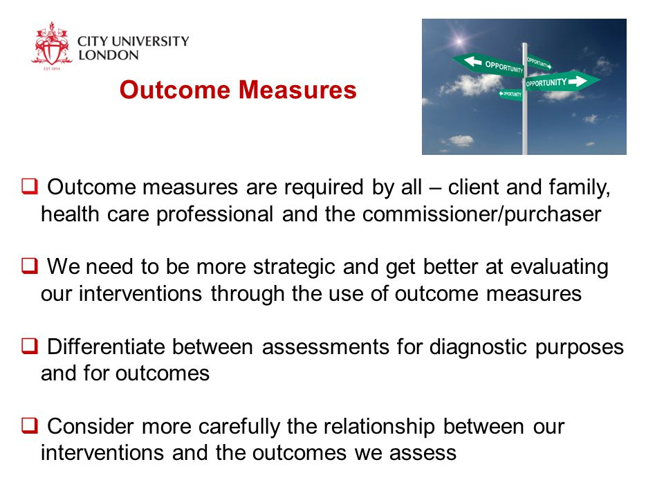 Outcome Measures  Outcome measures are required by all – client and family, health care professional and the commissioner/purchaser  We need to be more strategic and get better at evaluating our interventions through the use of outcome measures  Differentiate between assessments for diagnostic purposes and for outcomes  Consider more carefully the relationship between our interventions and the outcomes we assess