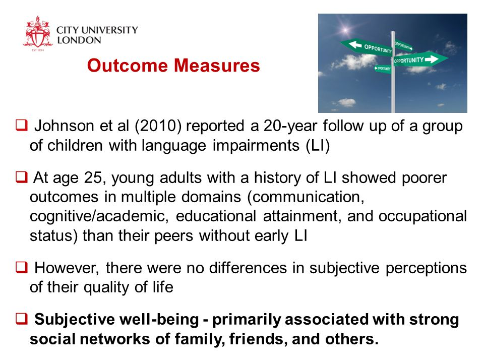 Outcome Measures  Johnson et al (2010) reported a 20-year follow up of a group of children with language impairments (LI)  At age 25, young adults with a history of LI showed poorer outcomes in multiple domains (communication, cognitive/academic, educational attainment, and occupational status) than their peers without early LI  However, there were no differences in subjective perceptions of their quality of life  Subjective well-being - primarily associated with strong social networks of family, friends, and others.