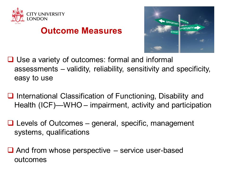 Outcome Measures  Use a variety of outcomes: formal and informal assessments – validity, reliability, sensitivity and specificity, easy to use  International Classification of Functioning, Disability and Health (ICF)—WHO – impairment, activity and participation  Levels of Outcomes – general, specific, management systems, qualifications  And from whose perspective – service user-based outcomes