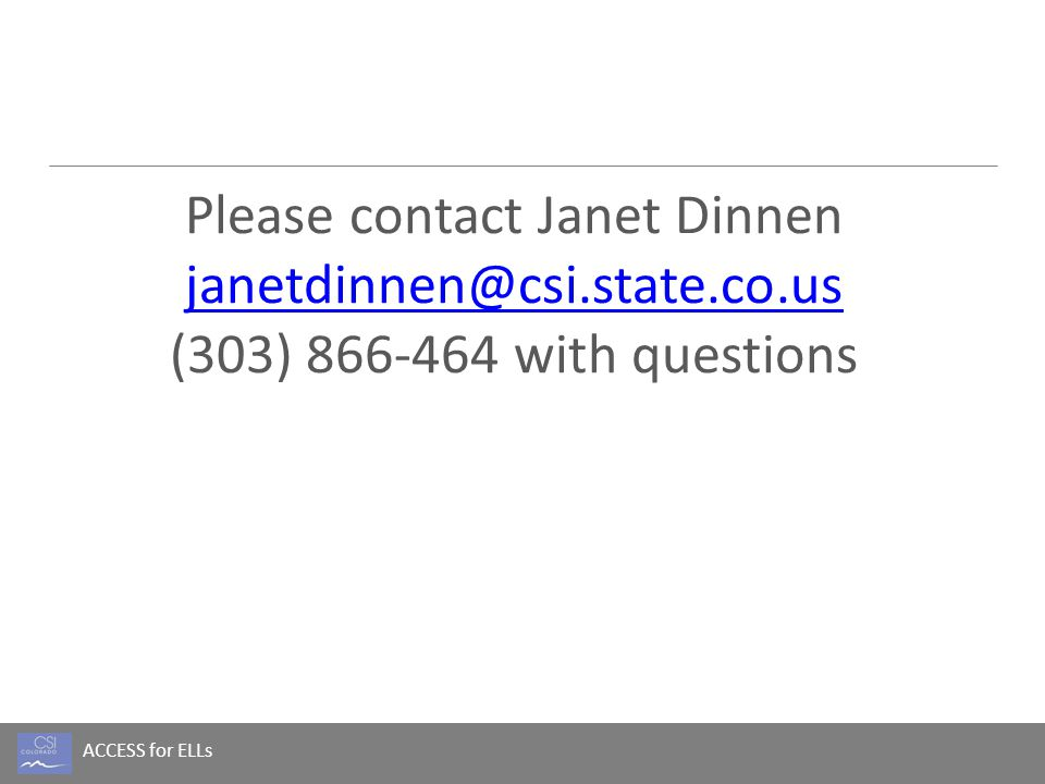 ACCESS for ELLs Please contact Janet Dinnen janetdinnen@csi.state.co.us (303) 866-464 with questions janetdinnen@csi.state.co.us