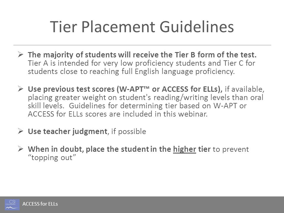 ACCESS for ELLs Tier Placement Resources  WIDA Flash Tutorial on Tier Placement WIDA Flash Tutorial on Tier Placement  Suggestions on placement  Tier Placement by prior year ACCESS score (next slides)  Tier Placement by this year's W-APT score W-APT Composite Proficiency ScoreTier for ACCESS 1.0-2.4A 2.5-4.0B >4.0C