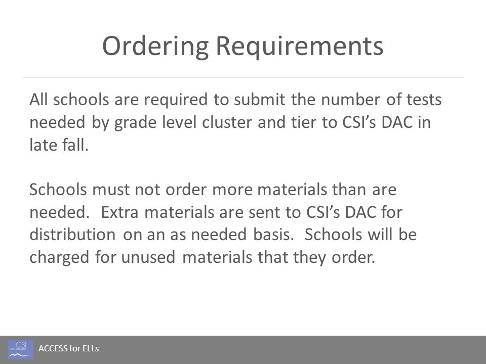 ACCESS for ELLs Ordering Requirements All schools are required to submit the number of tests needed by grade level cluster and tier to CSI's DAC in la