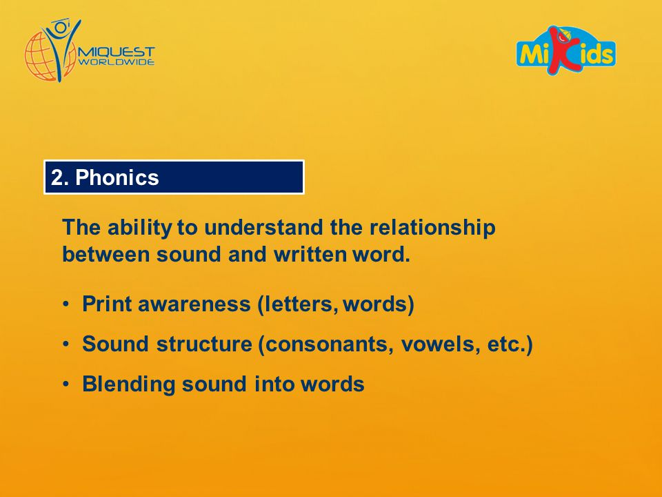 2. Phonics The ability to understand the relationship between sound and written word.