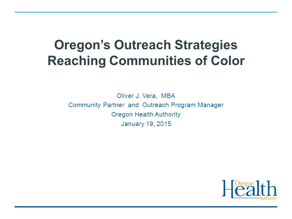Oregon's Outreach Strategies Reaching Communities of Color Oliver J. Vera, MBA Community Partner and Outreach Program Manager Oregon Health Authority