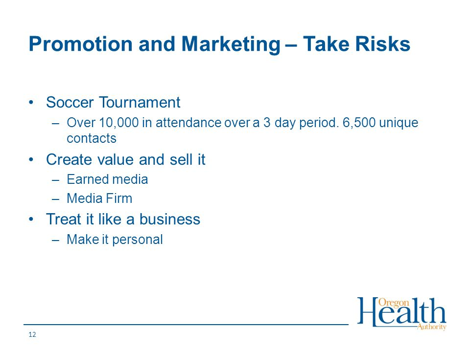 Promotion and Marketing – Take Risks Soccer Tournament –Over 10,000 in attendance over a 3 day period. 6,500 unique contacts Create value and sell it