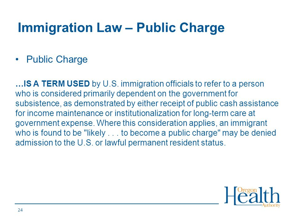 Immigration Law – Public Charge Public Charge …IS A TERM USED by U.S. immigration officials to refer to a person who is considered primarily dependent