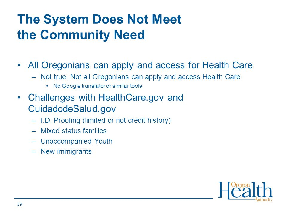 The System Does Not Meet the Community Need All Oregonians can apply and access for Health Care –Not true. Not all Oregonians can apply and access Hea