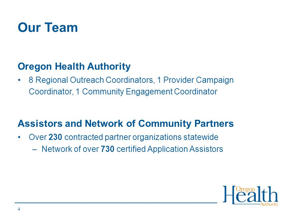 Our Team Oregon Health Authority 8 Regional Outreach Coordinators, 1 Provider Campaign Coordinator, 1 Community Engagement Coordinator Assistors and N