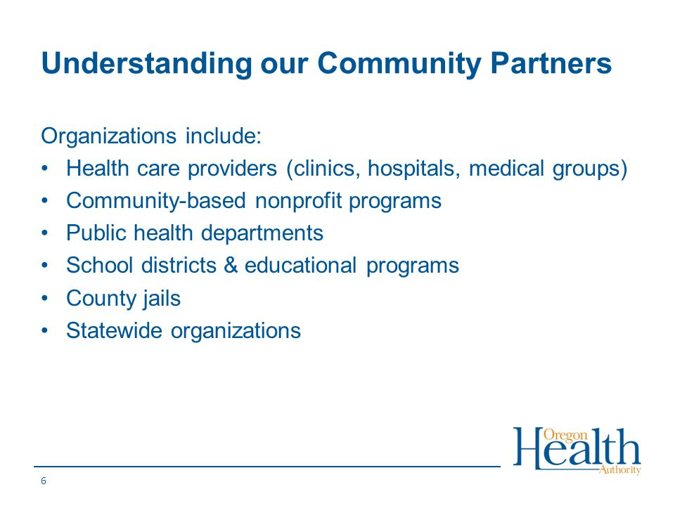 Understanding our Community Partners Organizations include: Health care providers (clinics, hospitals, medical groups) Community-based nonprofit progr