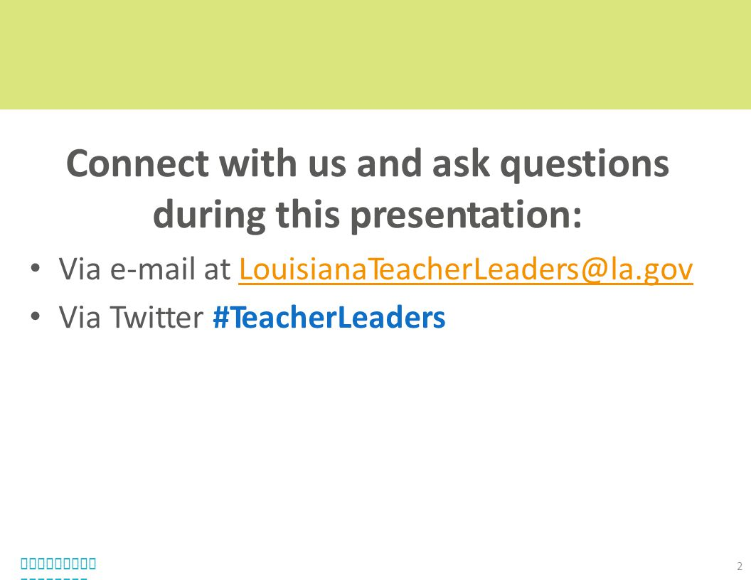 Connect with us and ask questions during this presentation: Via e-mail at LouisianaTeacherLeaders@la.govLouisianaTeacherLeaders@la.gov Via Twitter #Te