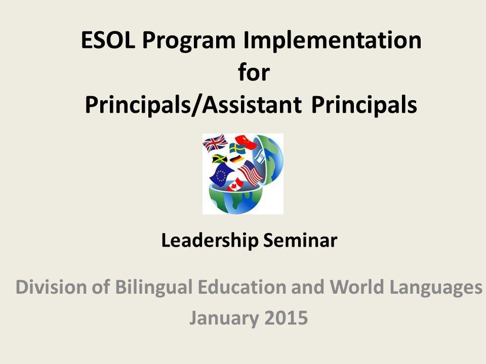 ESOL Program Implementation for Principals/Assistant Principals Division of Bilingual Education and World Languages January 2015 Leadership Seminar