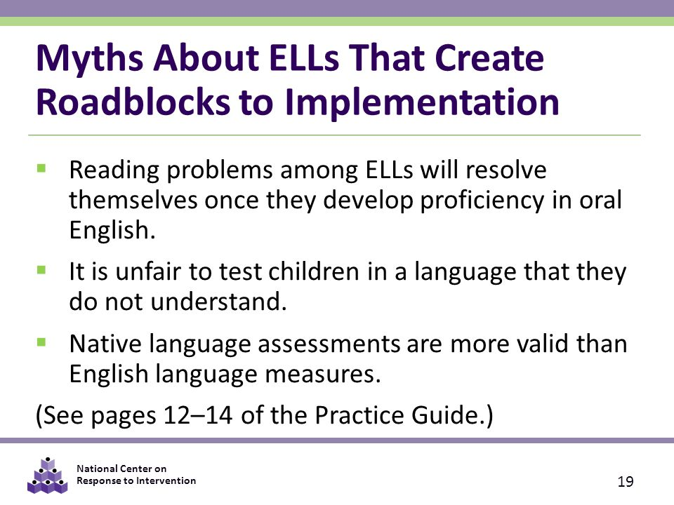 National Center on Response to Intervention Myths About ELLs That Create Roadblocks to Implementation  Reading problems among ELLs will resolve themselves once they develop proficiency in oral English.