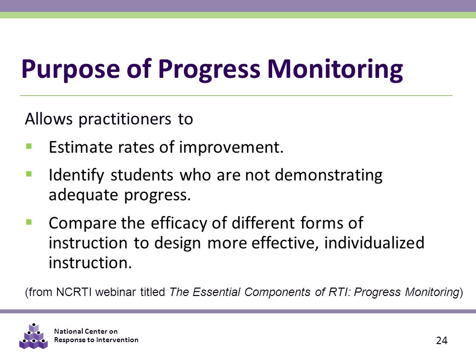 National Center on Response to Intervention Purpose of Progress Monitoring Allows practitioners to  Estimate rates of improvement.