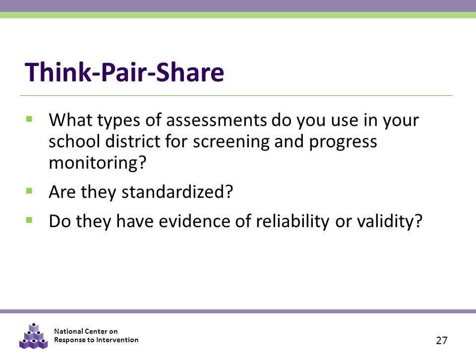 National Center on Response to Intervention Think-Pair-Share  What types of assessments do you use in your school district for screening and progress monitoring.