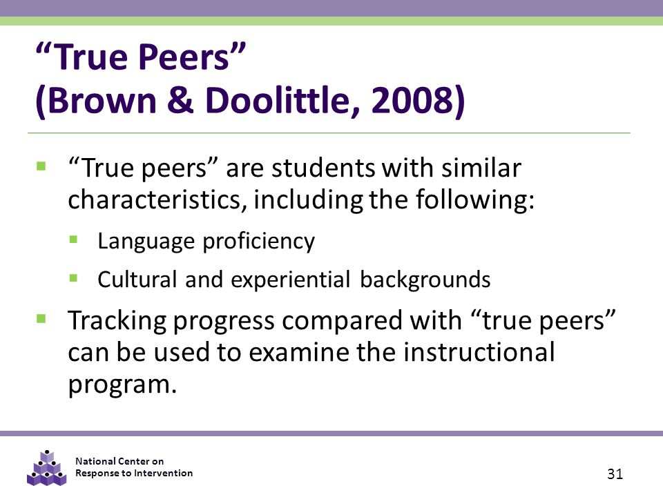National Center on Response to Intervention True Peers (Brown & Doolittle, 2008)  True peers are students with similar characteristics, including the following:  Language proficiency  Cultural and experiential backgrounds  Tracking progress compared with true peers can be used to examine the instructional program.