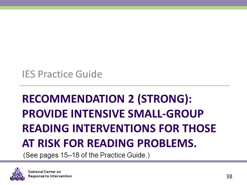 National Center on Response to Intervention RECOMMENDATION 2 (STRONG): PROVIDE INTENSIVE SMALL-GROUP READING INTERVENTIONS FOR THOSE AT RISK FOR READING PROBLEMS.
