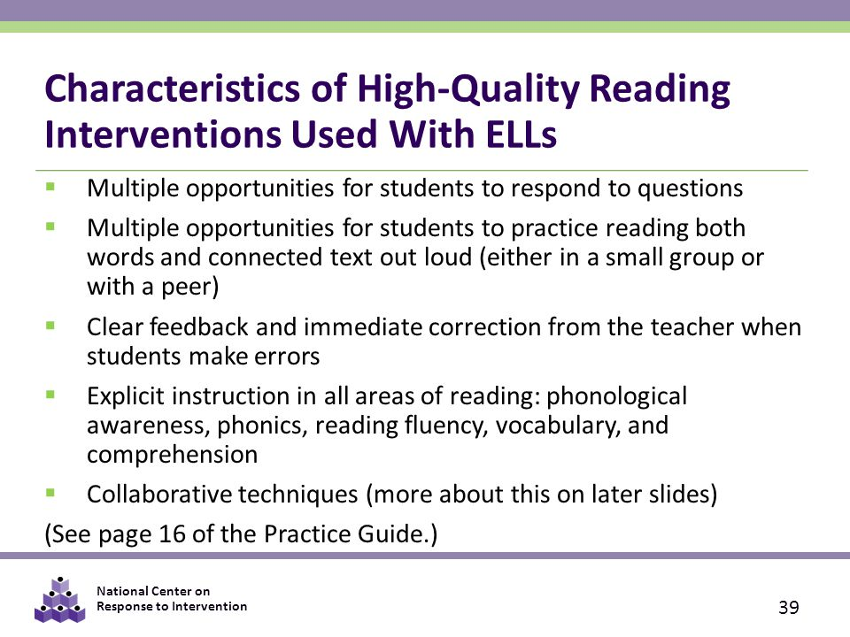 National Center on Response to Intervention Characteristics of High-Quality Reading Interventions Used With ELLs  Multiple opportunities for students to respond to questions  Multiple opportunities for students to practice reading both words and connected text out loud (either in a small group or with a peer)  Clear feedback and immediate correction from the teacher when students make errors  Explicit instruction in all areas of reading: phonological awareness, phonics, reading fluency, vocabulary, and comprehension  Collaborative techniques (more about this on later slides) (See page 16 of the Practice Guide.) 39