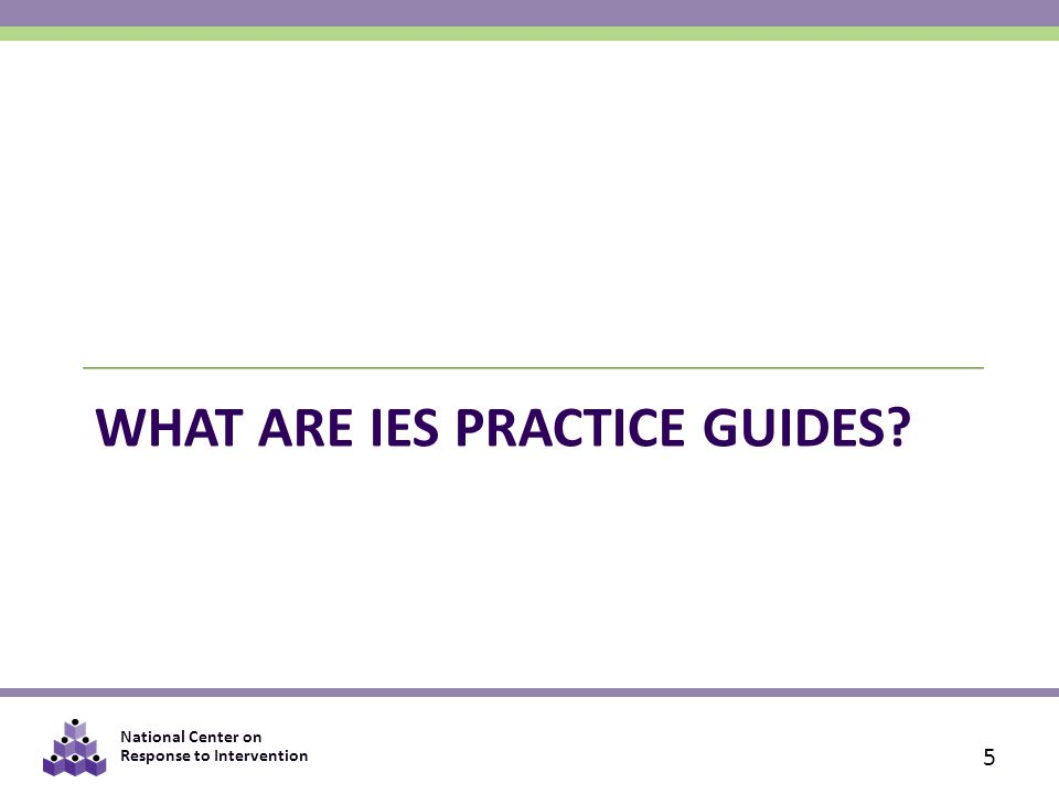 National Center on Response to Intervention WHAT ARE IES PRACTICE GUIDES 5