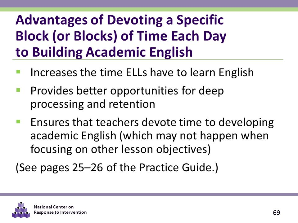 National Center on Response to Intervention Advantages of Devoting a Specific Block (or Blocks) of Time Each Day to Building Academic English  Increases the time ELLs have to learn English  Provides better opportunities for deep processing and retention  Ensures that teachers devote time to developing academic English (which may not happen when focusing on other lesson objectives) (See pages 25–26 of the Practice Guide.) 69