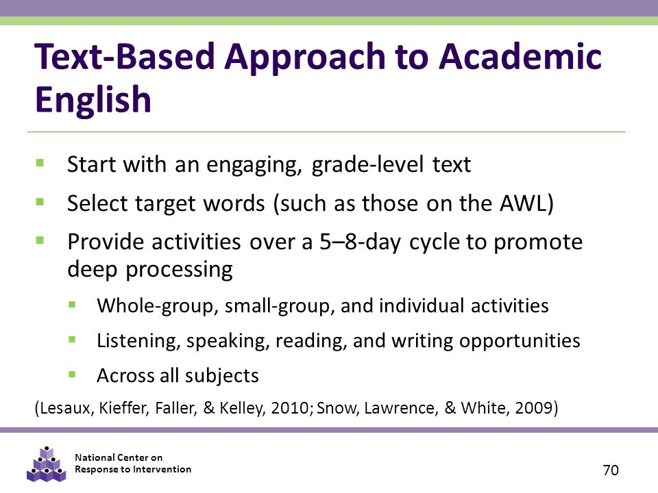 National Center on Response to Intervention Text-Based Approach to Academic English  Start with an engaging, grade-level text  Select target words (such as those on the AWL)  Provide activities over a 5–8-day cycle to promote deep processing  Whole-group, small-group, and individual activities  Listening, speaking, reading, and writing opportunities  Across all subjects (Lesaux, Kieffer, Faller, & Kelley, 2010; Snow, Lawrence, & White, 2009) 70