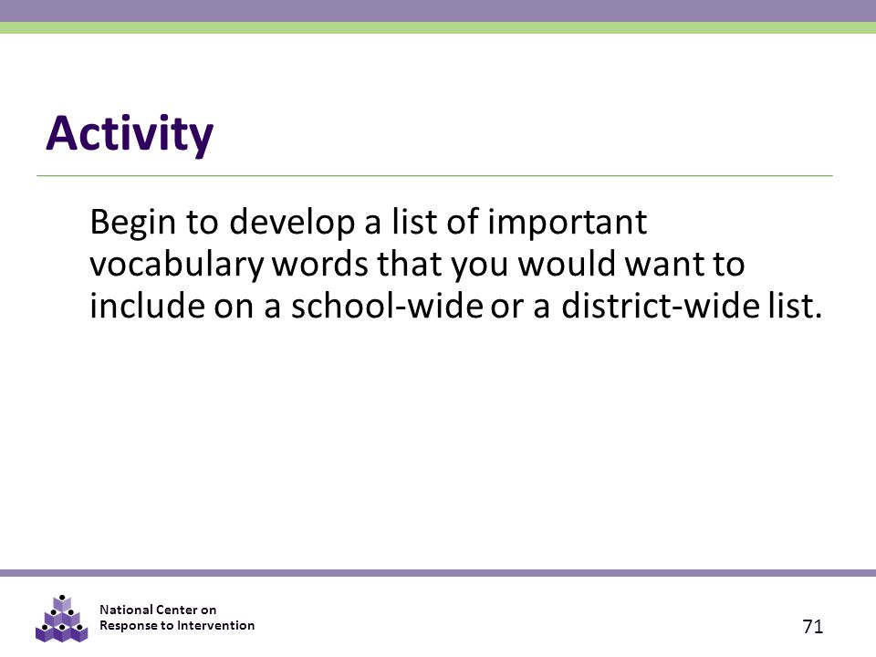 National Center on Response to Intervention Activity Begin to develop a list of important vocabulary words that you would want to include on a school-wide or a district-wide list.