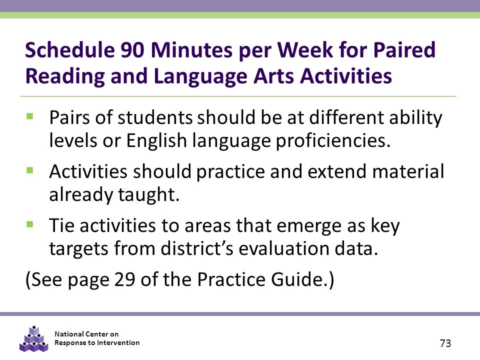 National Center on Response to Intervention Schedule 90 Minutes per Week for Paired Reading and Language Arts Activities  Pairs of students should be at different ability levels or English language proficiencies.