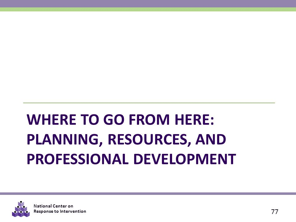 National Center on Response to Intervention WHERE TO GO FROM HERE: PLANNING, RESOURCES, AND PROFESSIONAL DEVELOPMENT 77
