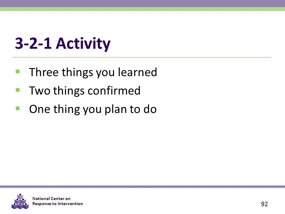 National Center on Response to Intervention 3-2-1 Activity  Three things you learned  Two things confirmed  One thing you plan to do 92