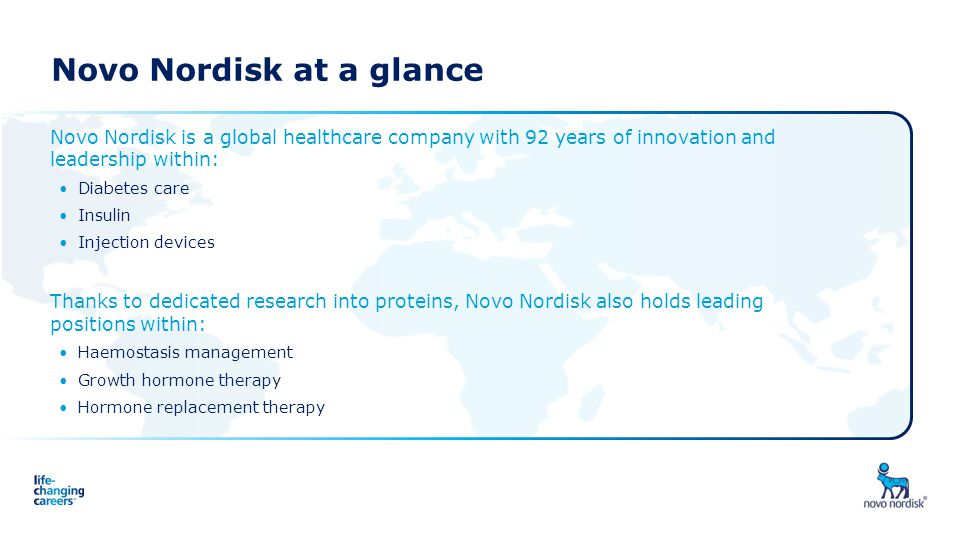 Novo Nordisk at a glance Novo Nordisk is a global healthcare company with 92 years of innovation and leadership within: Diabetes care Insulin Injectio