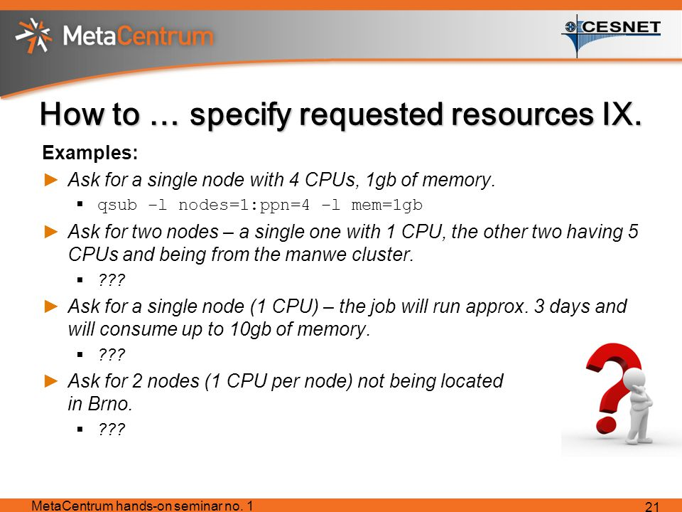 How to … specify requested resources IX. Examples: ►Ask for a single node with 4 CPUs, 1gb of memory.  qsub –l nodes=1:ppn=4 –l mem=1gb ►Ask for two