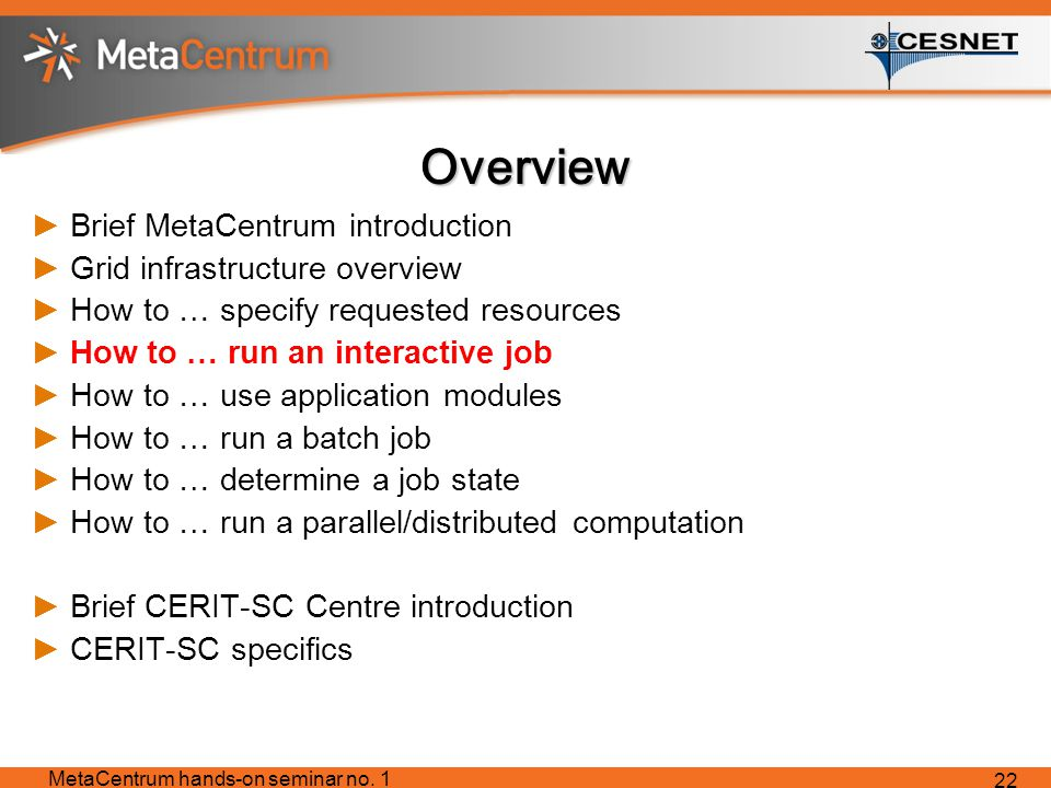 Overview ►Brief MetaCentrum introduction ►Grid infrastructure overview ►How to … specify requested resources ►How to … run an interactive job ►How to … use application modules ►How to … run a batch job ►How to … determine a job state ►How to … run a parallel/distributed computation ►Brief CERIT-SC Centre introduction ►CERIT-SC specifics MetaCentrum hands-on seminar no.